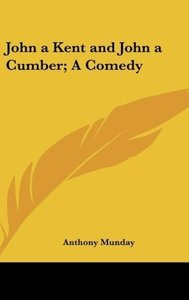 John a Kent and John a Cumber; A Comedy