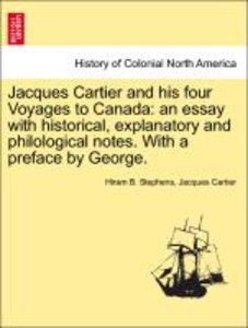 Jacques Cartier and his four Voyages to Canada: an essay with hi