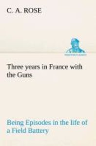 Three years in France with the Guns: Being Episodes in the life