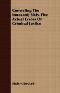 Convicting The Innocent; Sixty-Five Actual Errors Of Criminal Ju