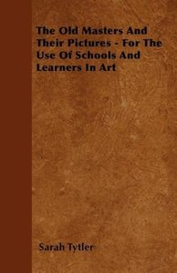 The Old Masters And Their Pictures - For The Use Of Schools And
