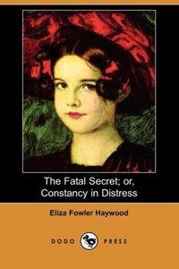 The Fatal Secret; Or, Constancy in Distress (Dodo Press)