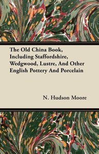 The Old China Book, Including Staffordshire, Wedgwood, Lustre, A