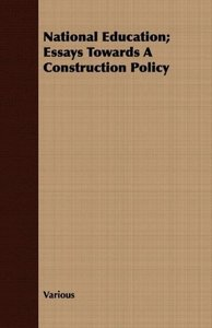 National Education; Essays Towards a Construction Policy