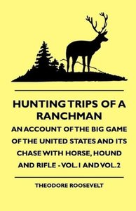 Hunting Trips of a Ranchman - An Account of the Big Game of the
