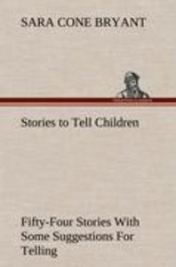 Stories to Tell Children Fifty-Four Stories With Some Suggestion