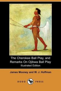 The Cherokee Ball Play, and Remarks on Ojibwa Ball Play (Illustr