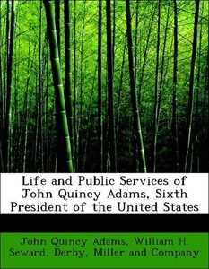 Life and Public Services of John Quincy Adams, Sixth President o