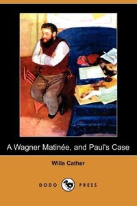 A Wagner Matinee, and Paul's Case (Dodo Press)