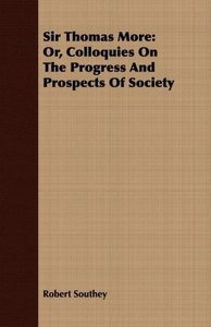 Sir Thomas More: Or, Colloquies on the Progress and Prospects of