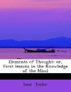 Elements of Thought; or, First lessons in the Knowledge of the M