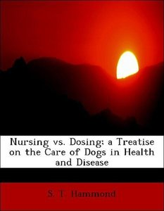 Nursing vs. Dosing; a Treatise on the Care of Dogs in Health and