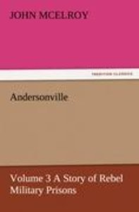 Andersonville - Volume 3 A Story of Rebel Military Prisons