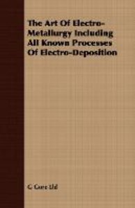 The Art Of Electro-Metallurgy Including All Known Processes Of E
