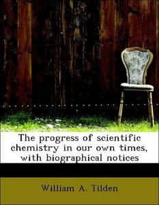 The progress of scientific chemistry in our own times, with biog