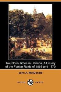 Troublous Times in Canada, a History of the Fenian Raids of 1866