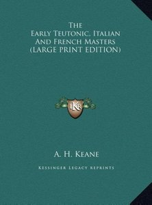 The Early Teutonic, Italian And French Masters (LARGE PRINT EDIT