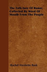 The Folk-lore Of Rome; Collected By Word Of Mouth From The Peopl