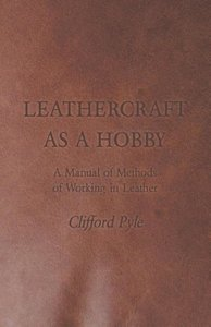Leathercraft as a Hobby - A Manual of Methods of Working in Leat