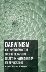 Darwinism - An Exposition of the Theory of Natural Selection - W