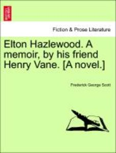 Elton Hazlewood. A memoir, by his friend Henry Vane. [A novel.]
