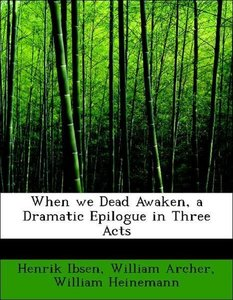 When we Dead Awaken, a Dramatic Epilogue in Three Acts