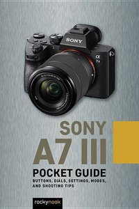 Sony A7 III: Pocket Guide: Buttons, Dials, Settings, Modes, and