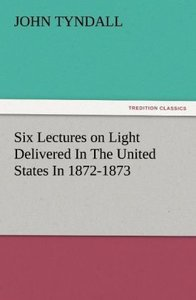 Six Lectures on Light Delivered In The United States In 1872-187