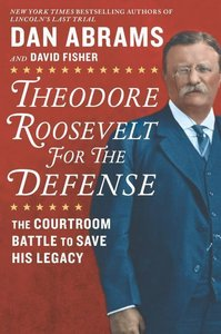 Theodore Roosevelt for the Defense: The Courtroom Battle to Save