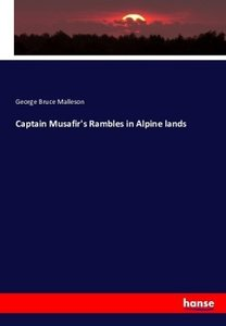Captain Musafir\'s Rambles in Alpine lands