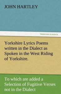 Yorkshire Lyrics Poems written in the Dialect as Spoken in the W