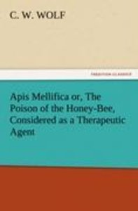 Apis Mellifica or, The Poison of the Honey-Bee, Considered as a
