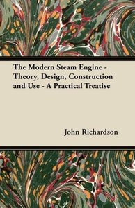 The Modern Steam Engine - Theory, Design, Construction and Use -