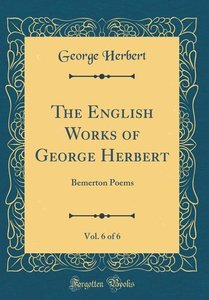 The English Works of George Herbert, Vol. 6 of 6: Bemerton Poems