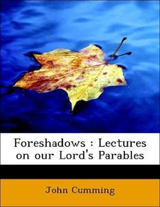 Foreshadows : Lectures on our Lord's Parables