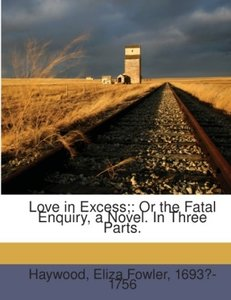 Love in excess; : or the fatal enquiry, a novel. In three parts.
