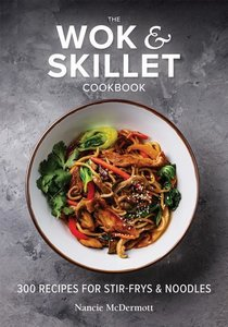 The Wok and Skillet Cookbook: 300 Recipes for Stir-Frys and Nood