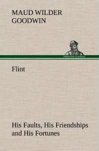 Flint His Faults, His Friendships and His Fortunes