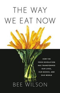 The Way We Eat Now: How the Food Revolution Has Transformed Our