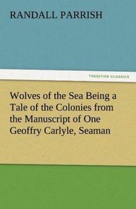 Wolves of the Sea Being a Tale of the Colonies from the Manuscri