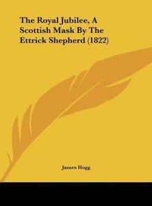 The Royal Jubilee, A Scottish Mask By The Ettrick Shepherd (1822