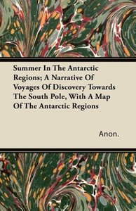Summer In The Antarctic Regions; A Narrative Of Voyages Of Disco