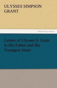 Letters of Ulysses S. Grant to His Father and His Youngest Siste