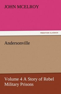 Andersonville - Volume 4 A Story of Rebel Military Prisons