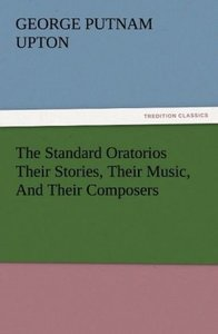 The Standard Oratorios Their Stories, Their Music, And Their Com