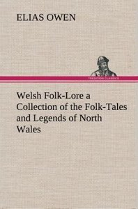 Welsh Folk-Lore a Collection of the Folk-Tales and Legends of No