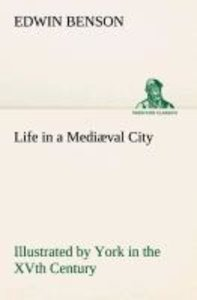Life in a Mediæval City Illustrated by York in the XVth Century