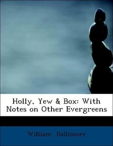 Holly, Yew & Box: With Notes on Other Evergreens