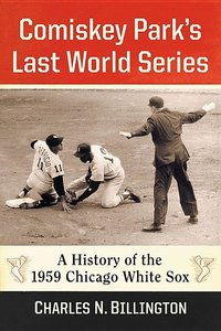 Comiskey Park\'s Last World Series: A History of the 1959 Chicag