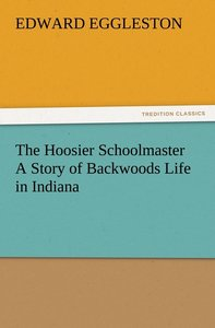 The Hoosier Schoolmaster A Story of Backwoods Life in Indiana